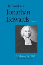 The Works of Jonathan Edwards : Freedom of the Will Volume 1 - Jonathan Edwards