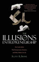 The Illusions of Entrepreneurship : The Costly Myths That Entrepreneurs, Investors, and Policy Makers Live by - Scott Andrew Shane
