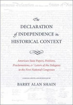 The Declaration of Independence in Historical Context : American State Papers, Petitions, Proclamations, and Letters of the Delegates to the First National Congresses