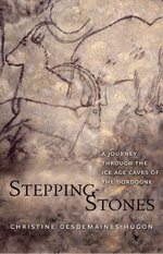 Stepping-Stones : A Journey through the Ice Age Caves of the Dordogne - Christine Desdemaines-Hugon