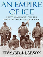 An Empire of Ice : Scott, Shackleton and the Heroic Age of Antarctic Science - Edward J. Larson