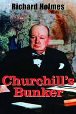 Churchill's Bunker : The Cabinet War Rooms and the Culture of Secrecy in Wartime London - Richard Holmes