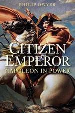 Citizen Emperor : Napoleon in Power - Dr Philip Dwyer