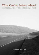 What Can We Believe Where? : Photographs of the American West, 1965-2005 - Robert Adams