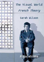 The Visual World of French Theory : Figurations - Sarah Wilson