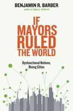If Mayors Ruled the World : Dysfunctional Nations, Rising Cities - Benjamin R. Barber