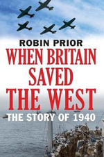 When Britain Saved the West : The Story of 1940 - Robin Prior