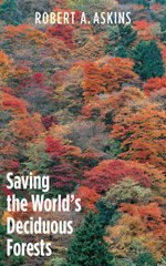 Saving the World's Deciduous Forests : Ecological Perspectives from East Asia, North America, and Europe - Robert A. Askins