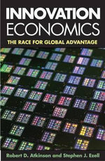Innovation Economics : The Race for Global Advantage - Robert D. Atkinson