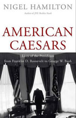 American Caesars : Lives of the Presidents from Franklin D. Roosevelt to George W. Bush - Nigel Hamilton