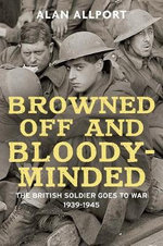 Browned off and Bloody-Minded : The British Soldier Goes to War 1939-1945 - Alan Allport