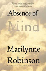 Absence of Mind : The Terry Lectures - Marilynne Robinson