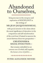 Abandoned to Ourselves : Being an Essay on the Emergence and Implications of Sociology in the Writings of Mr. Jean-Jacques Rousseau... - Peter Alexander Meyers