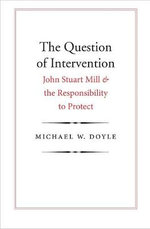 The Question of Intervention : John Stuart Mill and the Responsibility to Protect - Michael W. Doyle