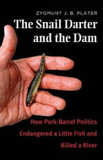 The Snail Darter and the Dam : How Pork-Barrel Politics Endangered a Fish and Killed a River - Zygmunt J. B. Plater