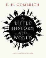 A Little History of the World : Illustrated Edition - Ernst H. Gombrich