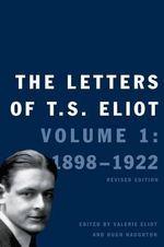 The Letters of T. S. Eliot : Volume 1 : 1898-1922 - Professor T S Eliot