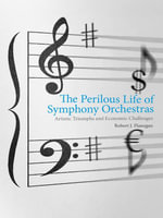 The Perilous Life of Symphony Orchestras : Artistic Triumphs and Economic Challenges - Robert J. Flanagan