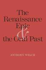 The Renaissance Epic and the Oral Past : Yale Studies in English - Anthony Welch
