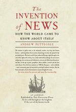 The Invention of News : How the World Came to Know About Itself - Andrew Pettegree