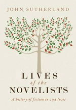 Lives of the Novelists : A History of Fiction in 294 Lives - Northcliffe Professor of Modern English Literature John Sutherland