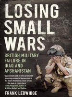 Losing Small Wars : British Military Failure in Iraq and Afghanistan - Frank Ledwidge