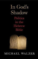 In God's Shadow : A Political Theorist Reads the Hebrew Bible - Michael Walzer