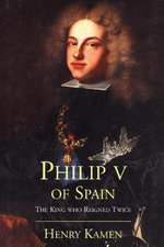 Philip V of Spain : The King Who Reigned Twice - Henry Kamen