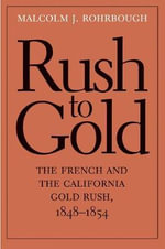 The Rush to Gold : France, the French, and the California Gold Rush, 1848-1854 - Malcolm J. Rohrbough
