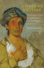 Gathering Together : The Shawnee People through Diaspora and Nationhood, 16001870 - Sami Lakomaki (Lakomäki)