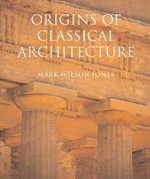 The Origins of Classical Architecture : Temples, Orders and Gifts to the Gods in Ancient Greece - Mark Wilson Jones