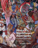 Mexico's Revolutionary Avant-Gardes : From Estridentismo to 30-30! - Tatiana Flores