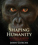 Shaping Humanity : How Science, Art, and Imagination Help Us Understand Our Origins - John Gurche