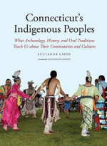 Connecticut's Indigenous Peoples : What Archaeology, History, and Oral Traditions Teach Us About Their Communities and Cultures - Lucianne Lavin