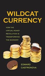 Wildcat Currency : How the Virtual Money Revolution Is Transforming the Economy - Edward Castronova