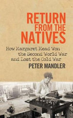 Return from the Natives : How Margaret Mead Won the Second World War and Lost the Cold War - Peter Mandler