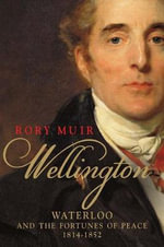 Wellington : Waterloo and the Fortunes of Peace 1814--1852 - Rory Muir