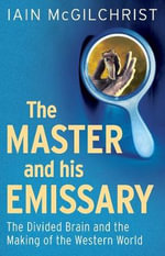 The Master and His Emissary : The Divided Brain and the Making of the Western World - Iain McGilchrist
