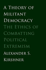 A Theory of Militant Democracy : The Ethics of Combatting Political Extremism - Alexander S. Kirshner