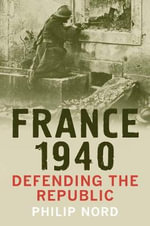 France 1940 : Defending the Republic - Philip G. Nord