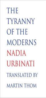 The Tyranny of the Moderns - Nadia Urbinati
