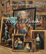 The King's Pictures : The Formation and Dispersal of the Collections of Charles I and His Courtiers - Francis Haskell