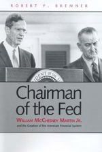 Chairman of the Fed : William McChesney Martin Jr., and the Creation of the Modern American Financial System - Robert P Bremner