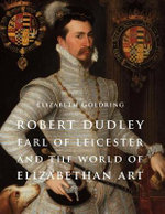 Robert Dudley, Earl of Leicester, and the World of Elizabethan Art : Painting and Patronage at the Court of Elizabeth I - Elizabeth Goldring