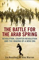 The Battle for the Arab Spring : Revolution, Counter-revolution and the Making of a New Era - Lin Noueihed