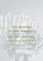 The Buddha in the Machine : Art, Technology, and the Meeting of East and West - R. John Williams