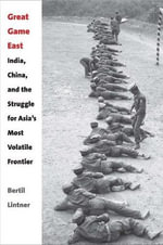 Great Game East : India, China, and the Struggle for Asia's Most Volatile Frontier - Bertil Lintner