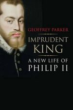 Imprudent King : A New Life of Philip II - Geoffrey Parker