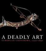 A Deadly Art : European Crossbows, 1250-1850 - Dirk H. Breiding