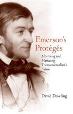 Emerson's Proteges : Mentoring and Marketing Transcendentalism's Future - David Dowling